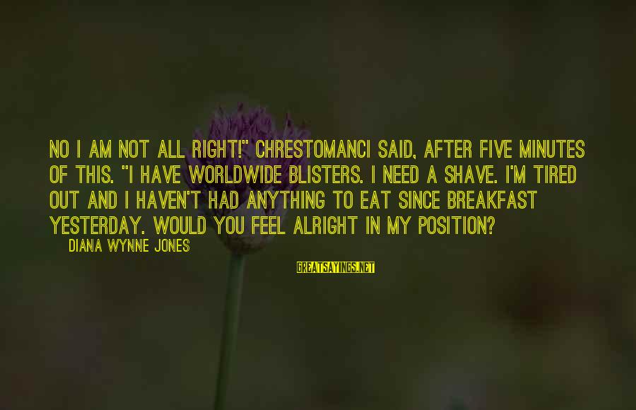 """I'm Tired Of You Sayings By Diana Wynne Jones: No I am not all right!"""" Chrestomanci said, after five minutes of this. """"I have"""