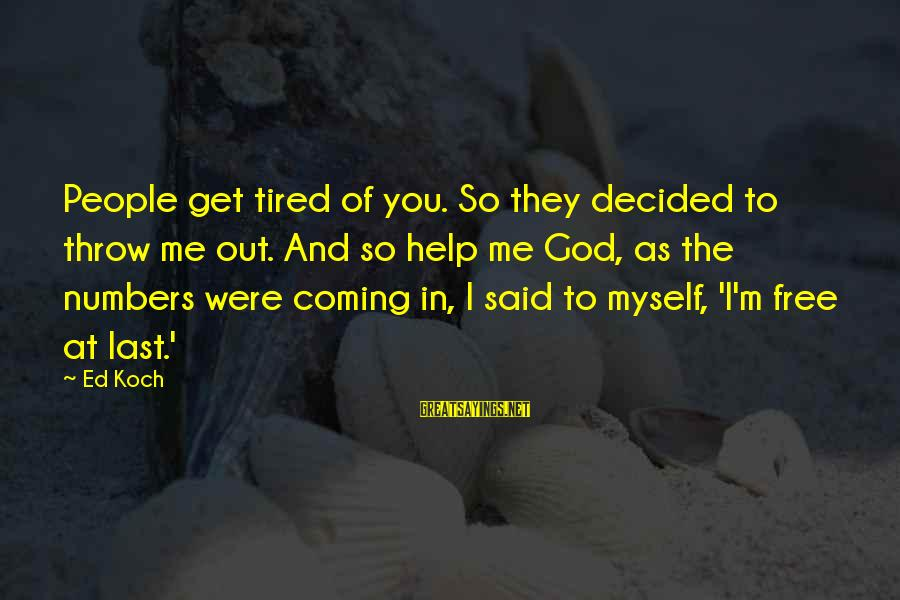 I'm Tired Of You Sayings By Ed Koch: People get tired of you. So they decided to throw me out. And so help