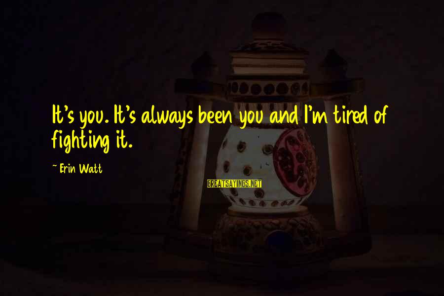 I'm Tired Of You Sayings By Erin Watt: It's you. It's always been you and I'm tired of fighting it.