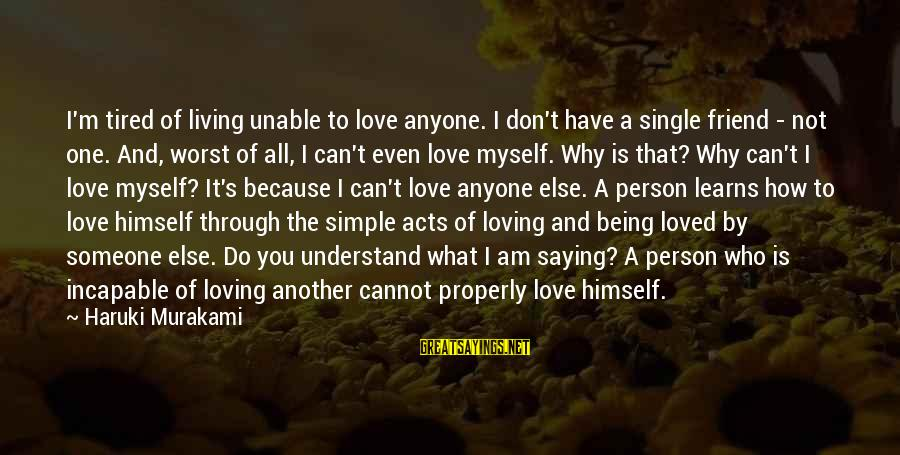 I'm Tired Of You Sayings By Haruki Murakami: I'm tired of living unable to love anyone. I don't have a single friend -