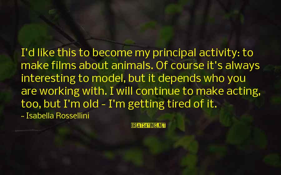 I'm Tired Of You Sayings By Isabella Rossellini: I'd like this to become my principal activity: to make films about animals. Of course