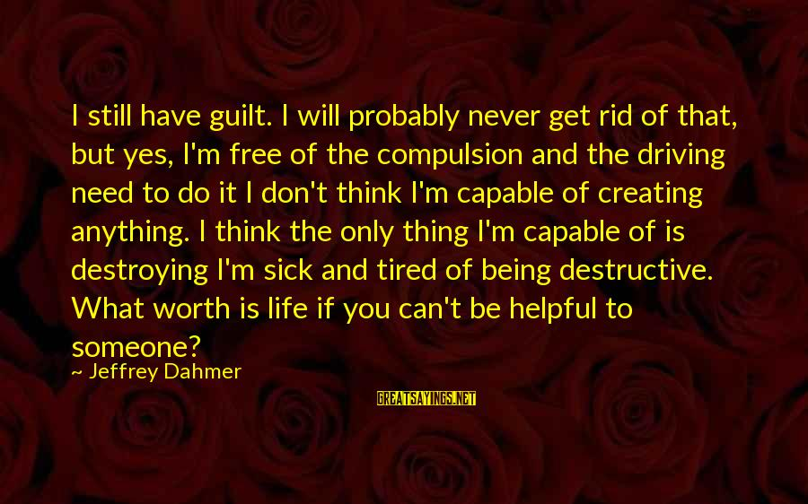 I'm Tired Of You Sayings By Jeffrey Dahmer: I still have guilt. I will probably never get rid of that, but yes, I'm