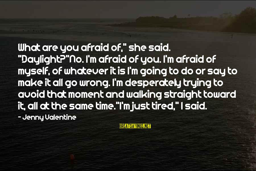 """I'm Tired Of You Sayings By Jenny Valentine: What are you afraid of,"""" she said. """"Daylight?""""No. I'm afraid of you. I'm afraid of"""