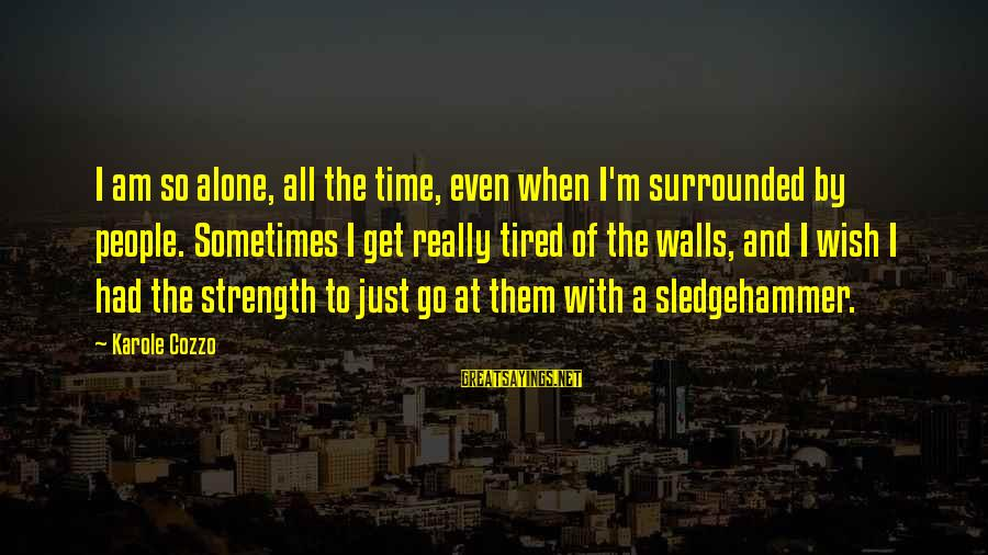 I'm Tired Of You Sayings By Karole Cozzo: I am so alone, all the time, even when I'm surrounded by people. Sometimes I