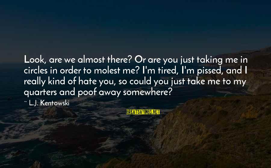 I'm Tired Of You Sayings By L.J. Kentowski: Look, are we almost there? Or are you just taking me in circles in order
