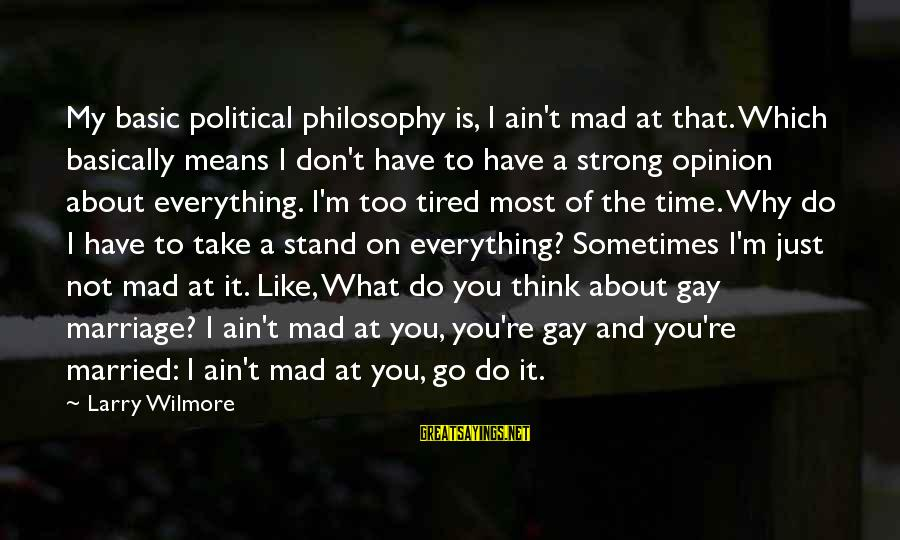 I'm Tired Of You Sayings By Larry Wilmore: My basic political philosophy is, I ain't mad at that. Which basically means I don't