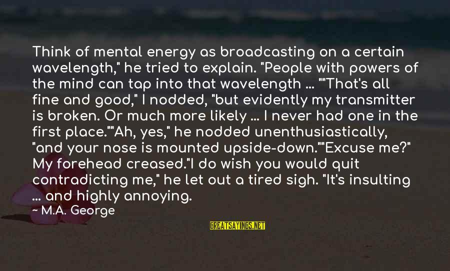 """I'm Tired Of You Sayings By M.A. George: Think of mental energy as broadcasting on a certain wavelength,"""" he tried to explain. """"People"""