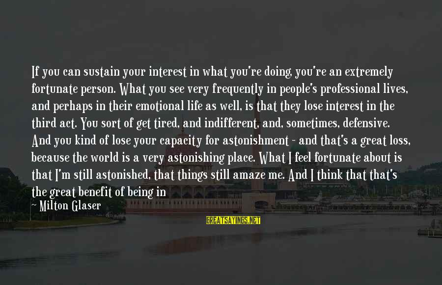 I'm Tired Of You Sayings By Milton Glaser: If you can sustain your interest in what you're doing, you're an extremely fortunate person.