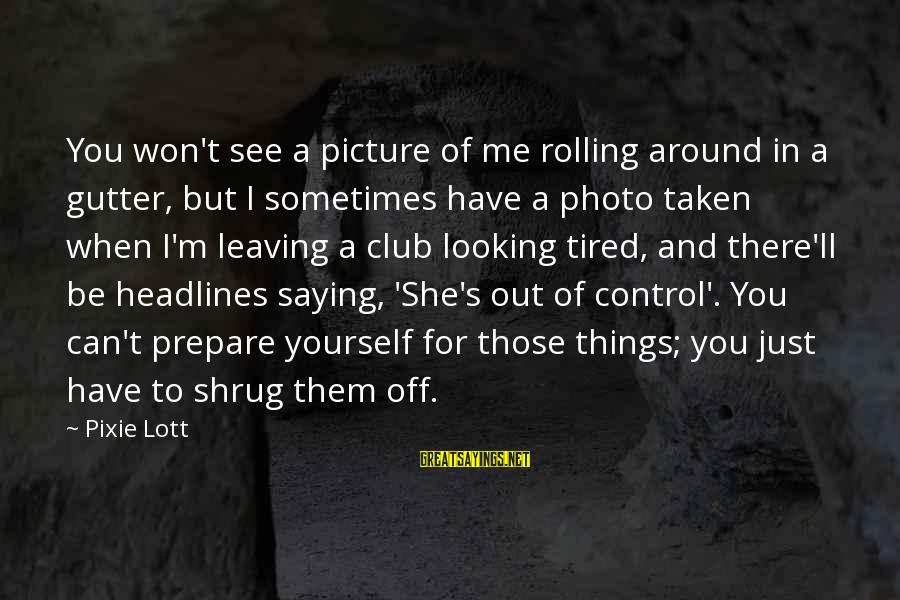 I'm Tired Of You Sayings By Pixie Lott: You won't see a picture of me rolling around in a gutter, but I sometimes
