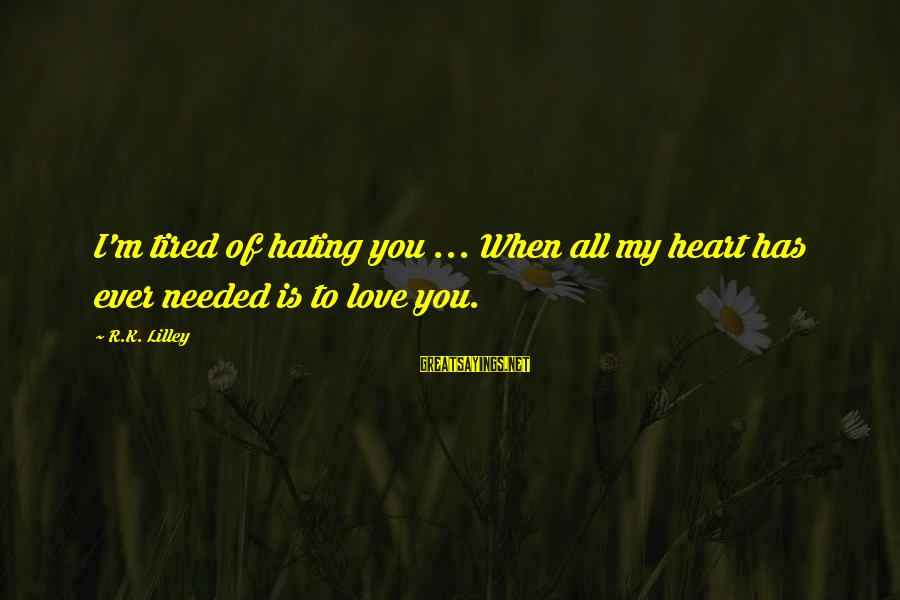 I'm Tired Of You Sayings By R.K. Lilley: I'm tired of hating you ... When all my heart has ever needed is to