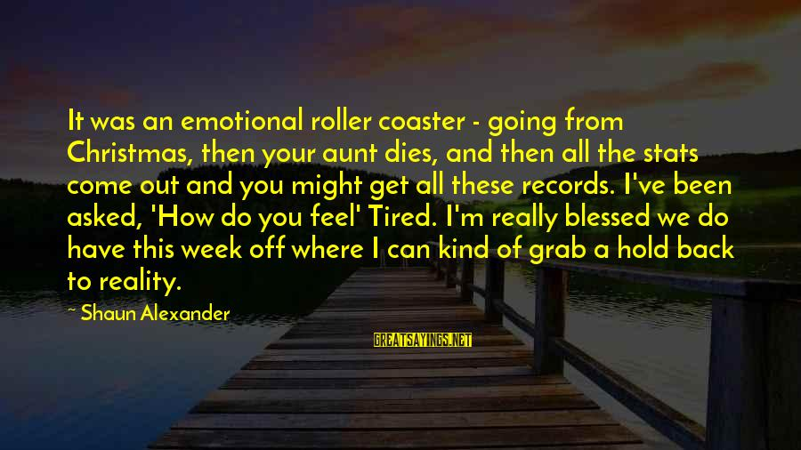 I'm Tired Of You Sayings By Shaun Alexander: It was an emotional roller coaster - going from Christmas, then your aunt dies, and