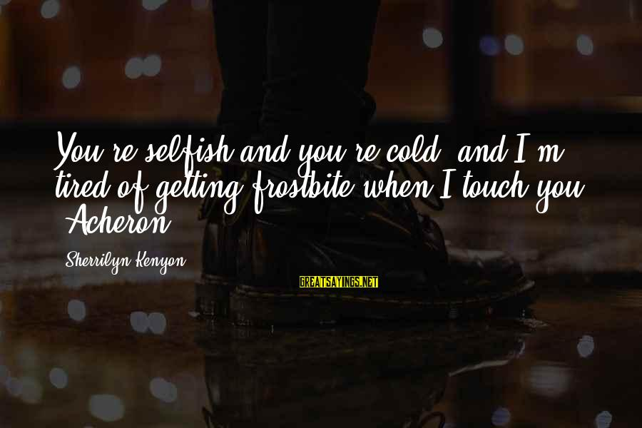 I'm Tired Of You Sayings By Sherrilyn Kenyon: You're selfish and you're cold, and I'm tired of getting frostbite when I touch you.