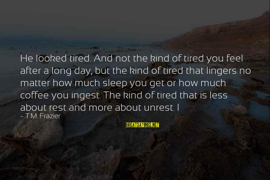 I'm Tired Of You Sayings By T.M. Frazier: He looked tired. And not the kind of tired you feel after a long day,