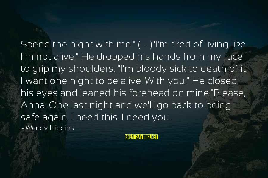"""I'm Tired Of You Sayings By Wendy Higgins: Spend the night with me."""" ( ... )""""I'm tired of living like I'm not alive."""""""