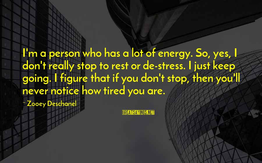 I'm Tired Of You Sayings By Zooey Deschanel: I'm a person who has a lot of energy. So, yes, I don't really stop
