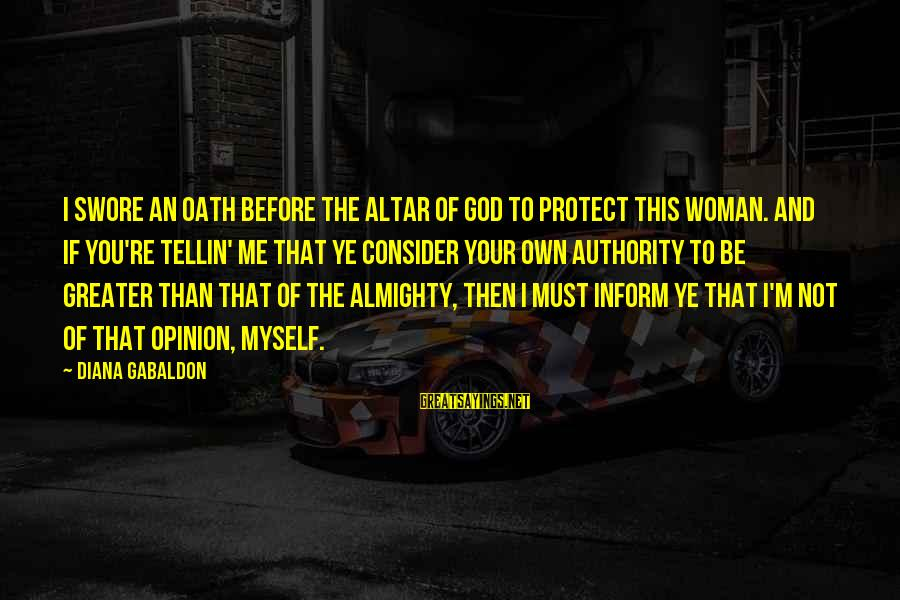 I'm Your Woman Sayings By Diana Gabaldon: I swore an oath before the altar of God to protect this woman. And if