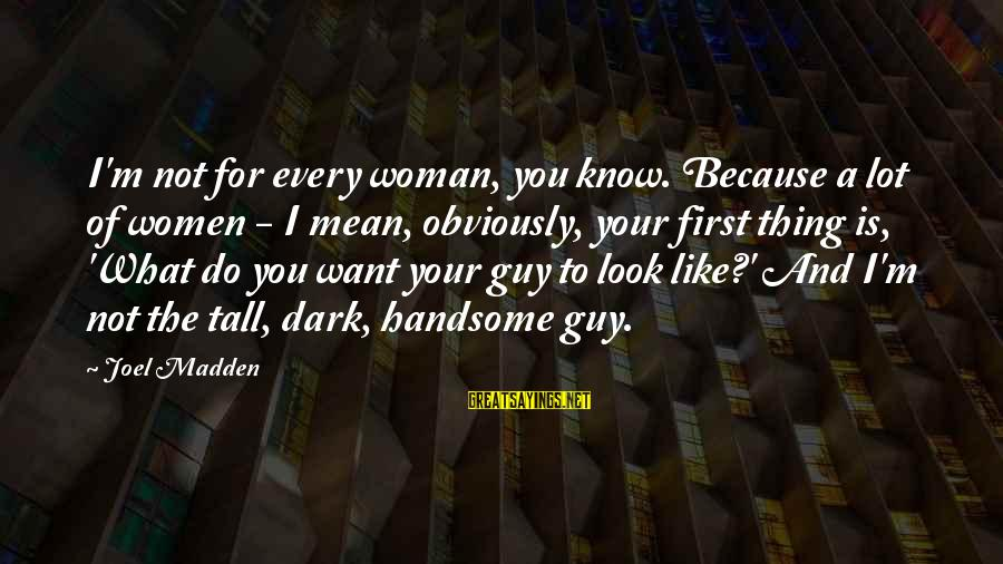 I'm Your Woman Sayings By Joel Madden: I'm not for every woman, you know. Because a lot of women - I mean,