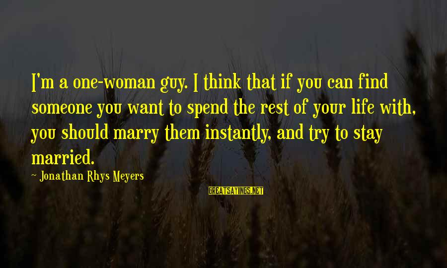 I'm Your Woman Sayings By Jonathan Rhys Meyers: I'm a one-woman guy. I think that if you can find someone you want to