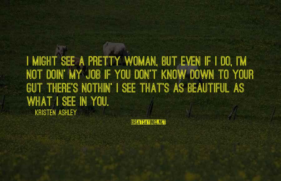 I'm Your Woman Sayings By Kristen Ashley: I might see a pretty woman, but even if I do, I'm not doin' my