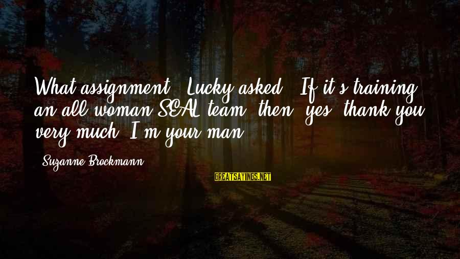 """I'm Your Woman Sayings By Suzanne Brockmann: What assignment?"""" Lucky asked. """"If it's training an all-woman SEAL team, then, yes, thank you"""