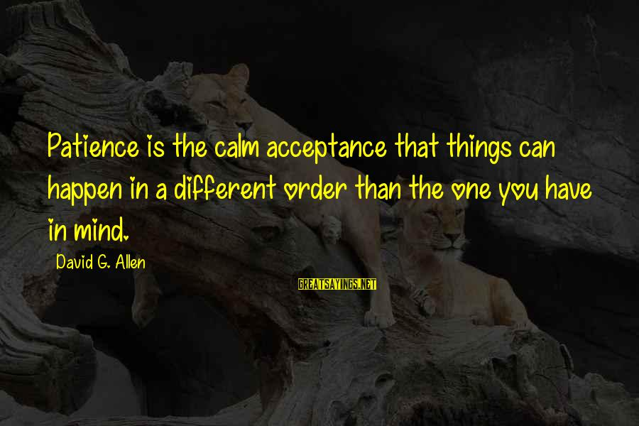 Imag Sayings By David G. Allen: Patience is the calm acceptance that things can happen in a different order than the