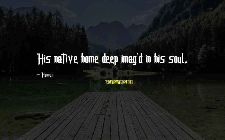 Imag Sayings By Homer: His native home deep imag'd in his soul.