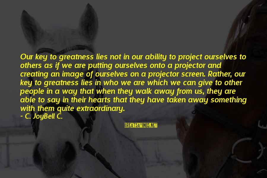 Image In Life Sayings By C. JoyBell C.: Our key to greatness lies not in our ability to project ourselves to others as