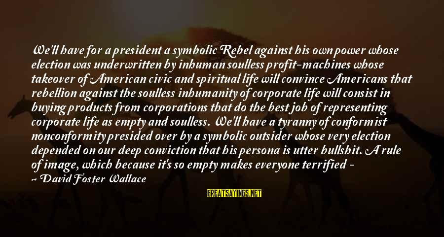 Image In Life Sayings By David Foster Wallace: We'll have for a president a symbolic Rebel against his own power whose election was
