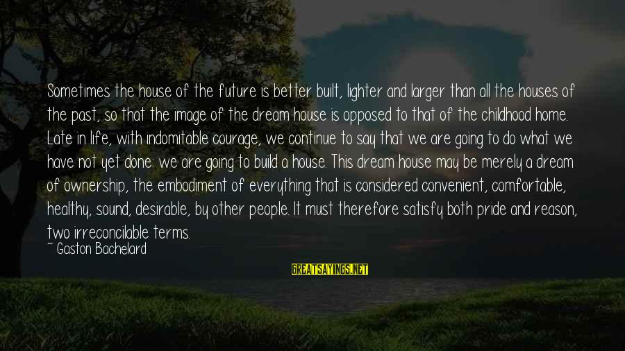 Image In Life Sayings By Gaston Bachelard: Sometimes the house of the future is better built, lighter and larger than all the
