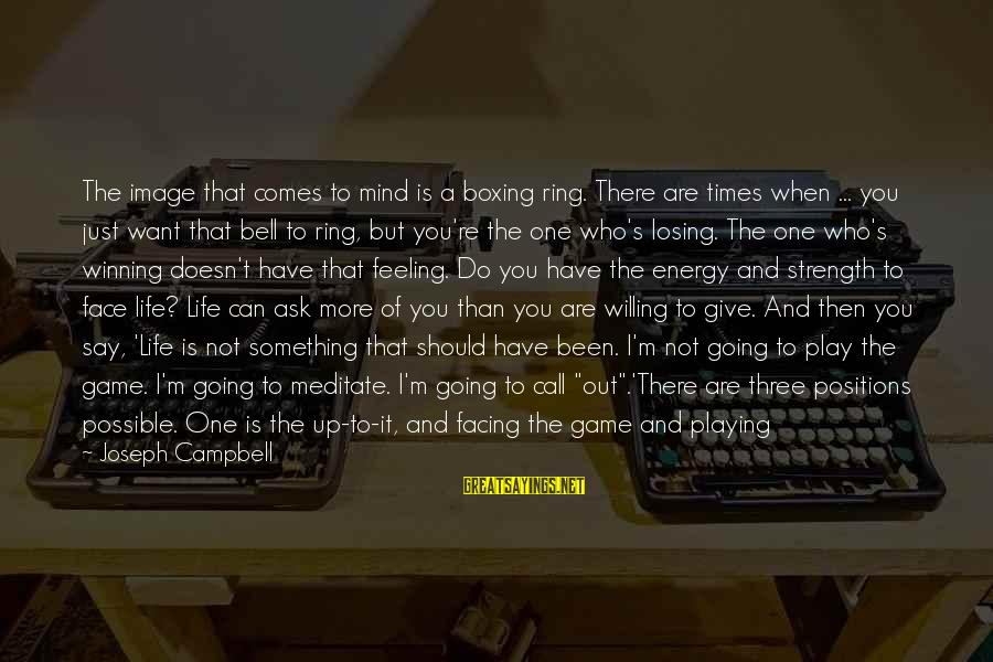 Image In Life Sayings By Joseph Campbell: The image that comes to mind is a boxing ring. There are times when ...