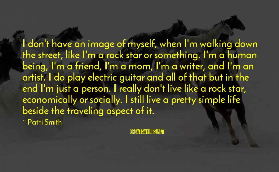 Image In Life Sayings By Patti Smith: I don't have an image of myself, when I'm walking down the street, like I'm