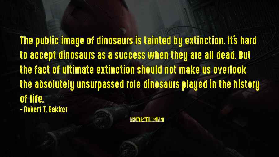 Image In Life Sayings By Robert T. Bakker: The public image of dinosaurs is tainted by extinction. It's hard to accept dinosaurs as