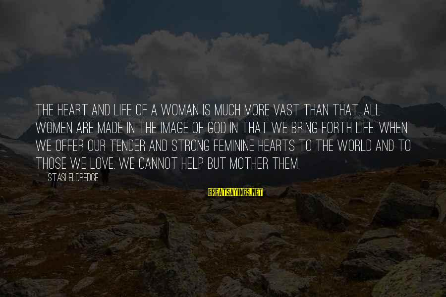 Image In Life Sayings By Stasi Eldredge: The heart and life of a woman is much more vast than that. All women