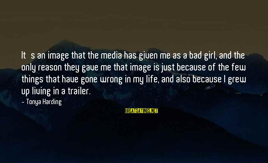 Image In Life Sayings By Tonya Harding: It's an image that the media has given me as a bad girl, and the