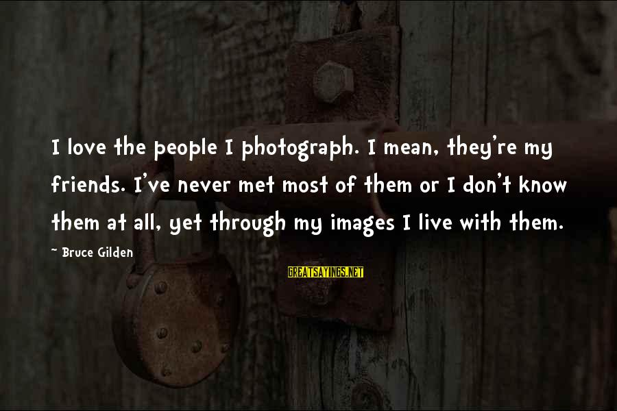 Images Of Best Friends Sayings By Bruce Gilden: I love the people I photograph. I mean, they're my friends. I've never met most
