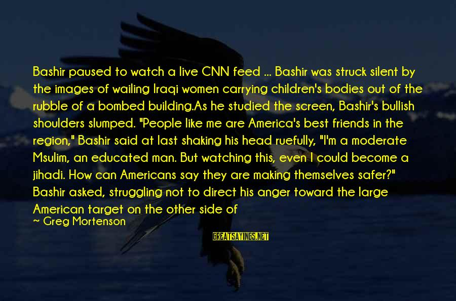 Images Of Best Friends Sayings By Greg Mortenson: Bashir paused to watch a live CNN feed ... Bashir was struck silent by the