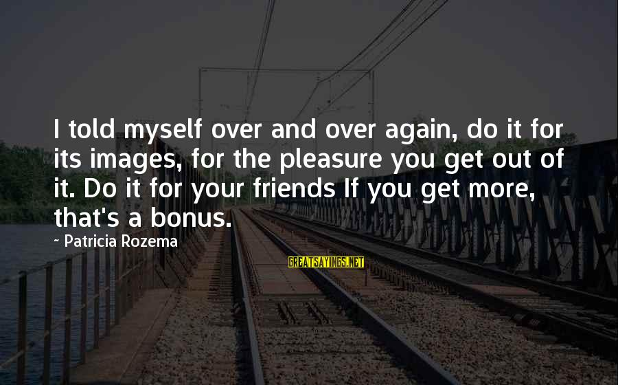 Images Of Best Friends Sayings By Patricia Rozema: I told myself over and over again, do it for its images, for the pleasure