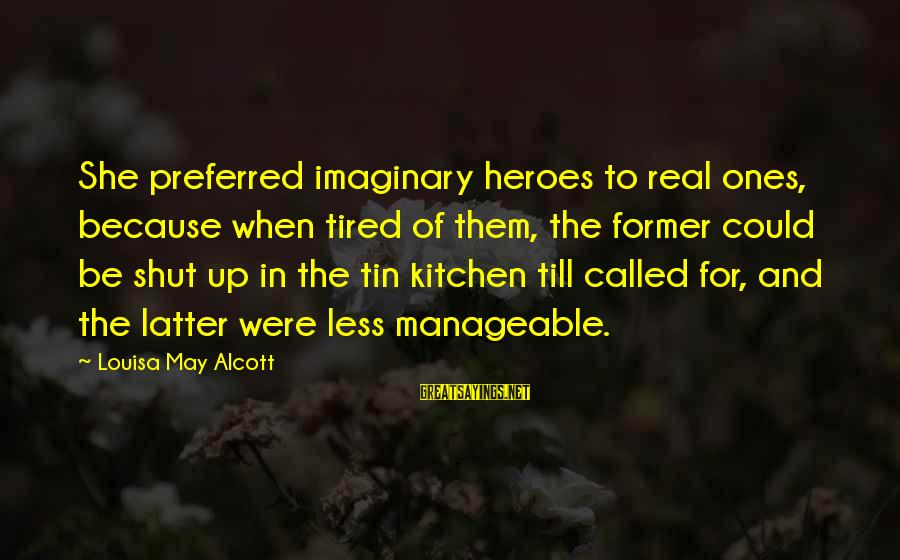 Imaginary Heroes Sayings By Louisa May Alcott: She preferred imaginary heroes to real ones, because when tired of them, the former could