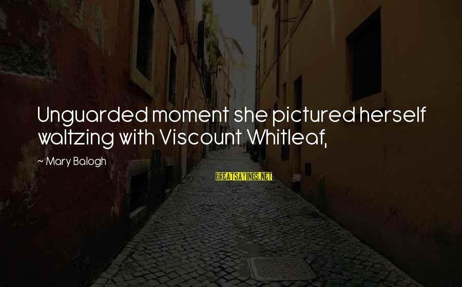 Imaginary Heroes Sayings By Mary Balogh: Unguarded moment she pictured herself waltzing with Viscount Whitleaf,