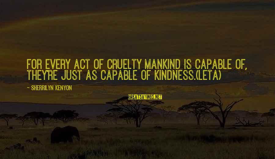 Imaginary Heroes Sayings By Sherrilyn Kenyon: For every act of cruelty mankind is capable of, they're just as capable of kindness.(Leta)
