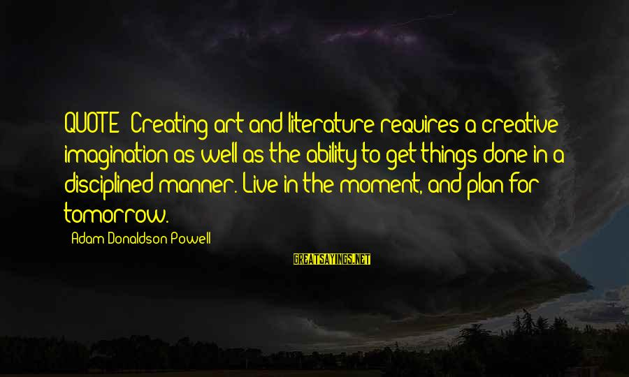 "Imagination And Art Sayings By Adam Donaldson Powell: QUOTE:""Creating art and literature requires a creative imagination as well as the ability to get"