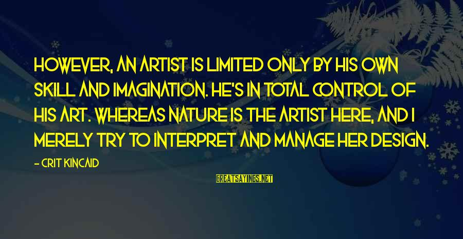 Imagination And Art Sayings By Crit Kincaid: However, an artist is limited only by his own skill and imagination. He's in total