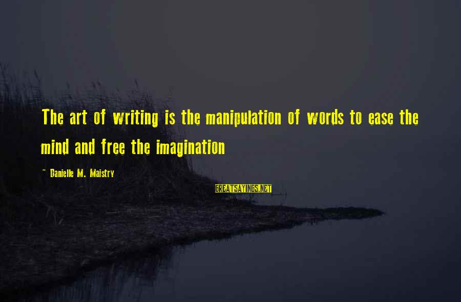 Imagination And Art Sayings By Danielle M. Maistry: The art of writing is the manipulation of words to ease the mind and free
