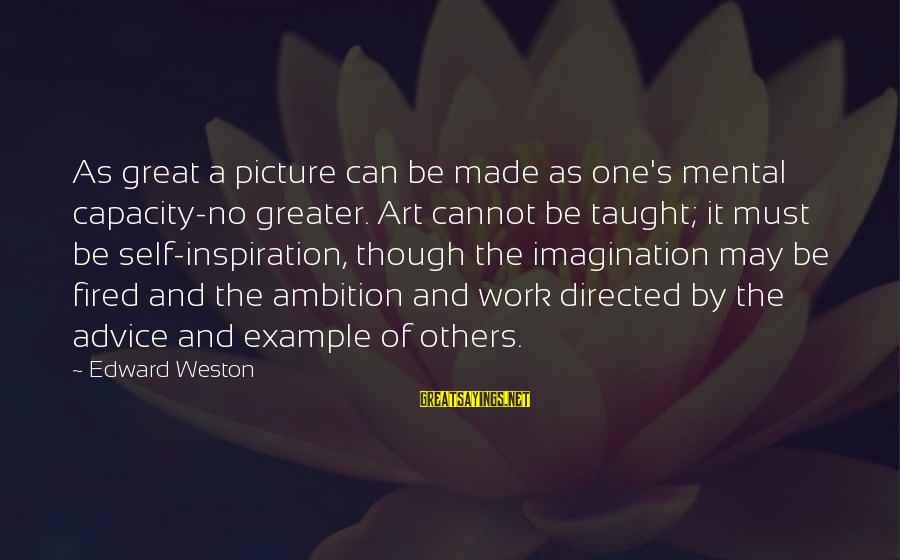 Imagination And Art Sayings By Edward Weston: As great a picture can be made as one's mental capacity-no greater. Art cannot be