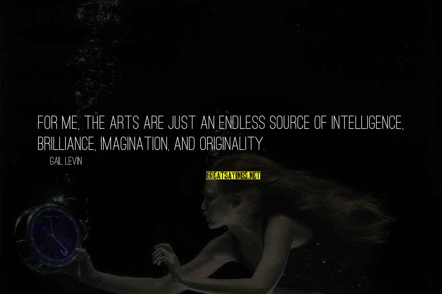 Imagination And Art Sayings By Gail Levin: For me, the arts are just an endless source of intelligence, brilliance, imagination, and originality.