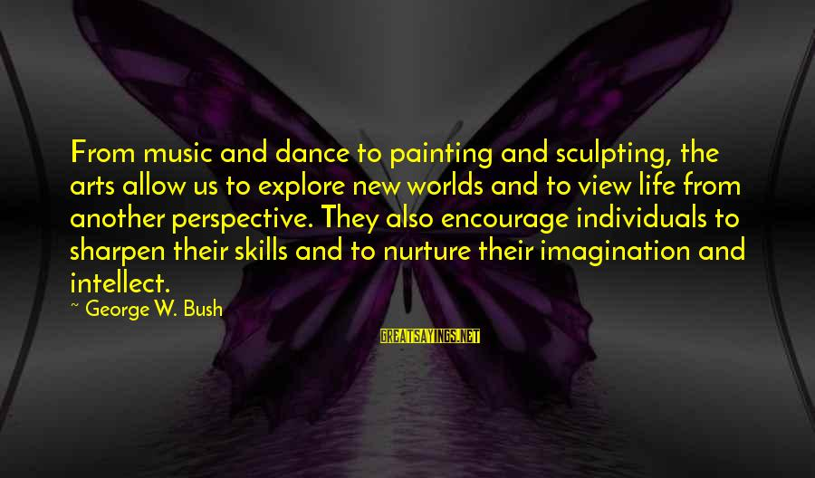 Imagination And Art Sayings By George W. Bush: From music and dance to painting and sculpting, the arts allow us to explore new