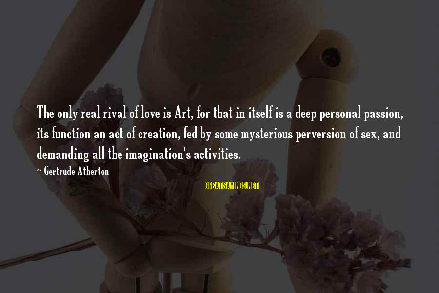 Imagination And Art Sayings By Gertrude Atherton: The only real rival of love is Art, for that in itself is a deep