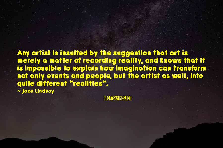 Imagination And Art Sayings By Joan Lindsay: Any artist is insulted by the suggestion that art is merely a matter of recording