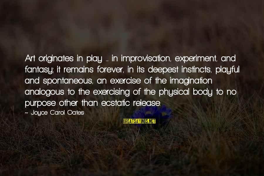 Imagination And Art Sayings By Joyce Carol Oates: Art originates in play - in improvisation, experiment, and fantasy; it remains forever, in its