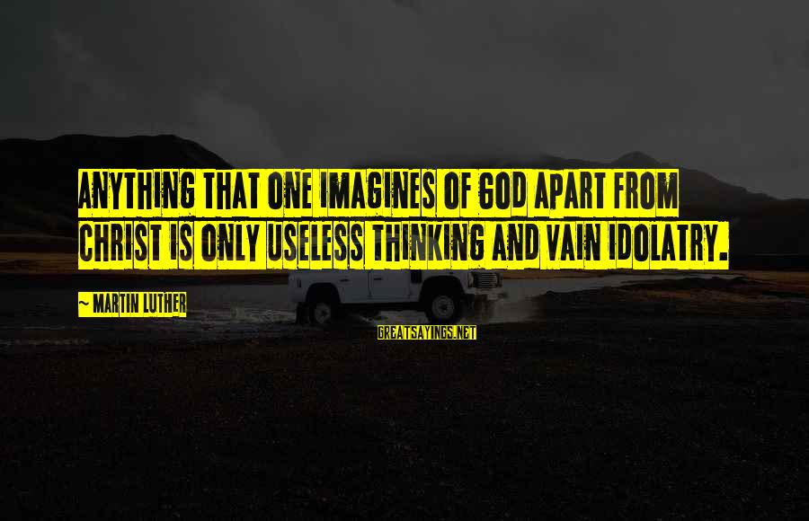 Imagination And Art Sayings By Martin Luther: Anything that one imagines of God apart from Christ is only useless thinking and vain